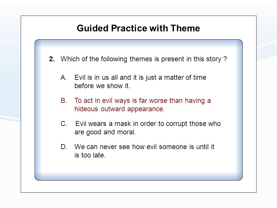 Guided Practice with Theme A. Evil is in us all and it is just a matter of time before we show it. B. To act in evil ways is far worse than having a h