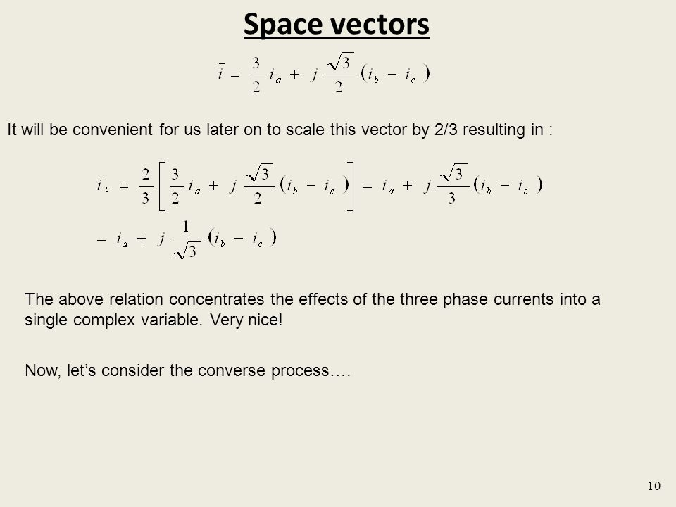 Space vectors 10 It will be convenient for us later on to scale this vector by 2/3 resulting in : The above relation concentrates the effects of the three phase currents into a single complex variable.