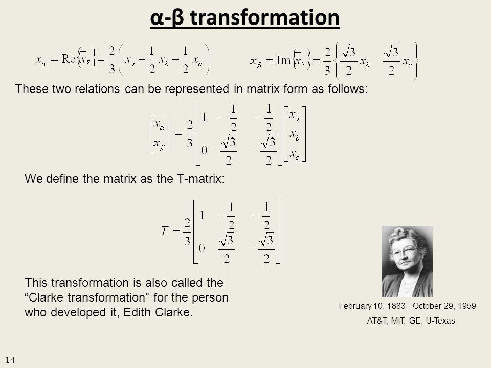 α-β transformation 14 These two relations can be represented in matrix form as follows: We define the matrix as the T-matrix: This transformation is also called the Clarke transformation for the person who developed it, Edith Clarke.