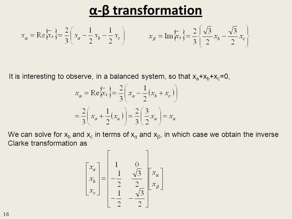 α-β transformation 16 It is interesting to observe, in a balanced system, so that x a +x b +x c =0, We can solve for x b and x c in terms of x α and x β, in which case we obtain the inverse Clarke transformation as