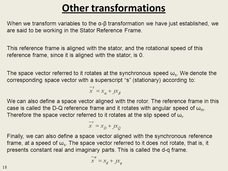 Other transformations 18 When we transform variables to the α-β transformation we have just established, we are said to be working in the Stator Reference Frame.