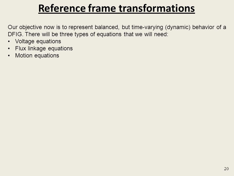 Reference frame transformations 20 Our objective now is to represent balanced, but time-varying (dynamic) behavior of a DFIG.
