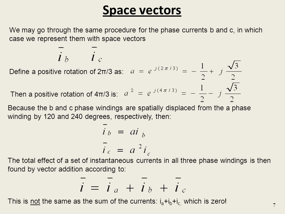 Space vectors 7 We may go through the same procedure for the phase currents b and c, in which case we represent them with space vectors Define a positive rotation of 2π/3 as: Because the b and c phase windings are spatially displaced from the a phase winding by 120 and 240 degrees, respectively, then: The total effect of a set of instantaneous currents in all three phase windings is then found by vector addition according to: This is not the same as the sum of the currents: i a +i b +i c, which is zero.
