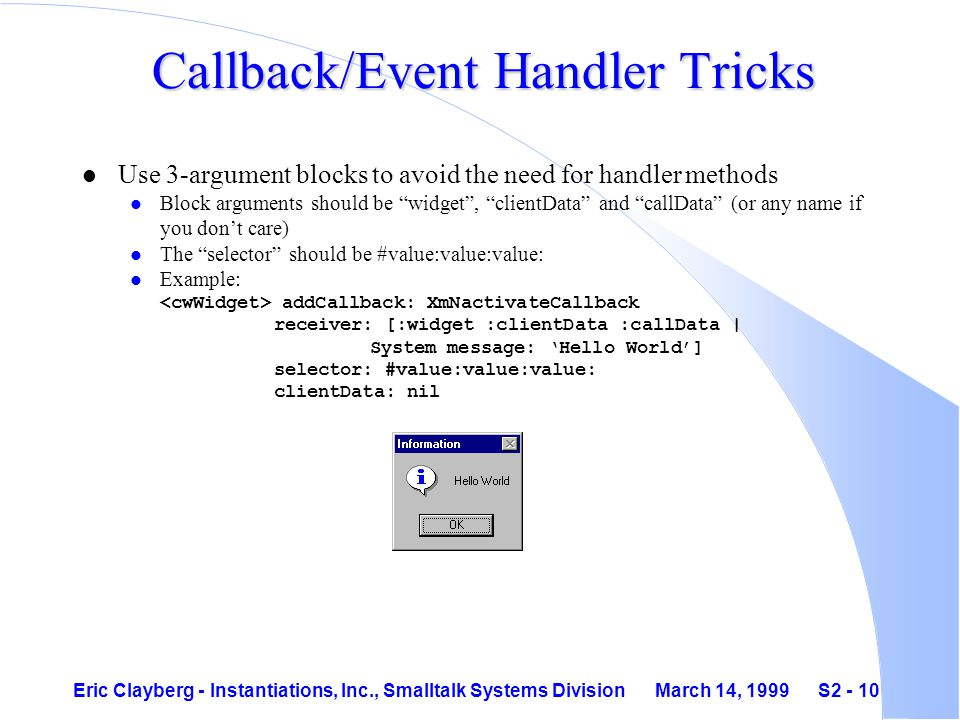Eric Clayberg - Instantiations, Inc., Smalltalk Systems Division March 14, 1999 S2 - 10 Callback/Event Handler Tricks l Use 3-argument blocks to avoid the need for handler methods l Block arguments should be widget , clientData and callData (or any name if you don't care) l The selector should be #value:value:value: Example: addCallback: XmNactivateCallback receiver: [:widget :clientData :callData | System message: 'Hello World'] selector: #value:value:value: clientData: nil