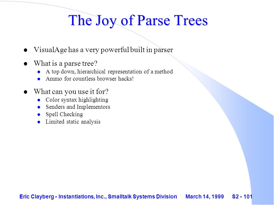 Eric Clayberg - Instantiations, Inc., Smalltalk Systems Division March 14, 1999 S2 - 101 The Joy of Parse Trees l VisualAge has a very powerful built in parser l What is a parse tree.