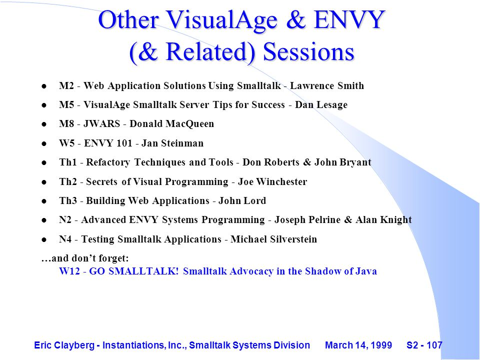 Eric Clayberg - Instantiations, Inc., Smalltalk Systems Division March 14, 1999 S2 - 107 Other VisualAge & ENVY (& Related) Sessions l M2 - Web Application Solutions Using Smalltalk - Lawrence Smith l M5 - VisualAge Smalltalk Server Tips for Success - Dan Lesage l M8 - JWARS - Donald MacQueen l W5 - ENVY 101 - Jan Steinman l Th1 - Refactory Techniques and Tools - Don Roberts & John Bryant l Th2 - Secrets of Visual Programming - Joe Winchester l Th3 - Building Web Applications - John Lord l N2 - Advanced ENVY Systems Programming - Joseph Pelrine & Alan Knight l N4 - Testing Smalltalk Applications - Michael Silverstein …and don't forget: W12 - GO SMALLTALK.