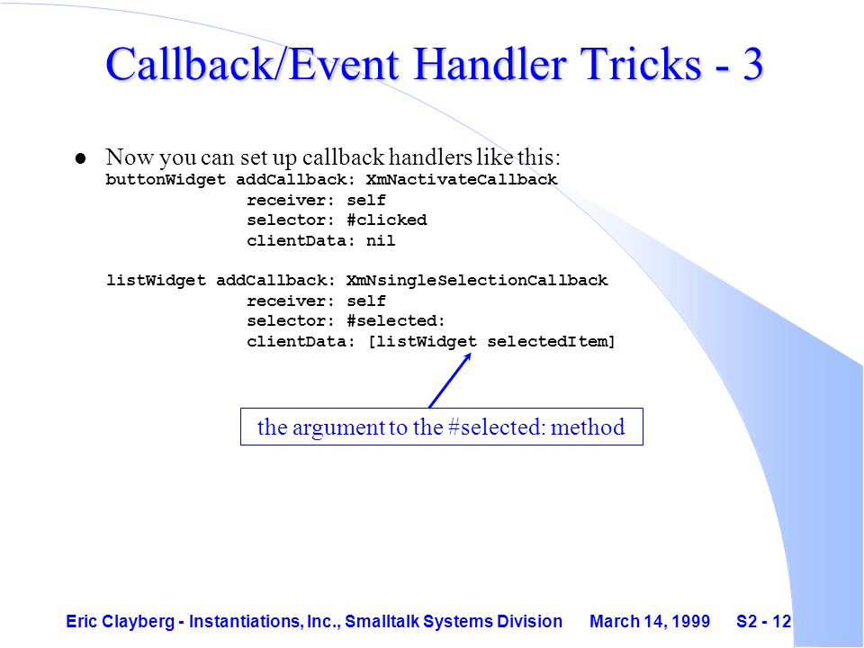 Eric Clayberg - Instantiations, Inc., Smalltalk Systems Division March 14, 1999 S2 - 12 Callback/Event Handler Tricks - 3 Now you can set up callback handlers like this: buttonWidget addCallback: XmNactivateCallback receiver: self selector: #clicked clientData: nil listWidget addCallback: XmNsingleSelectionCallback receiver: self selector: #selected: clientData: [listWidget selectedItem] the argument to the #selected: method