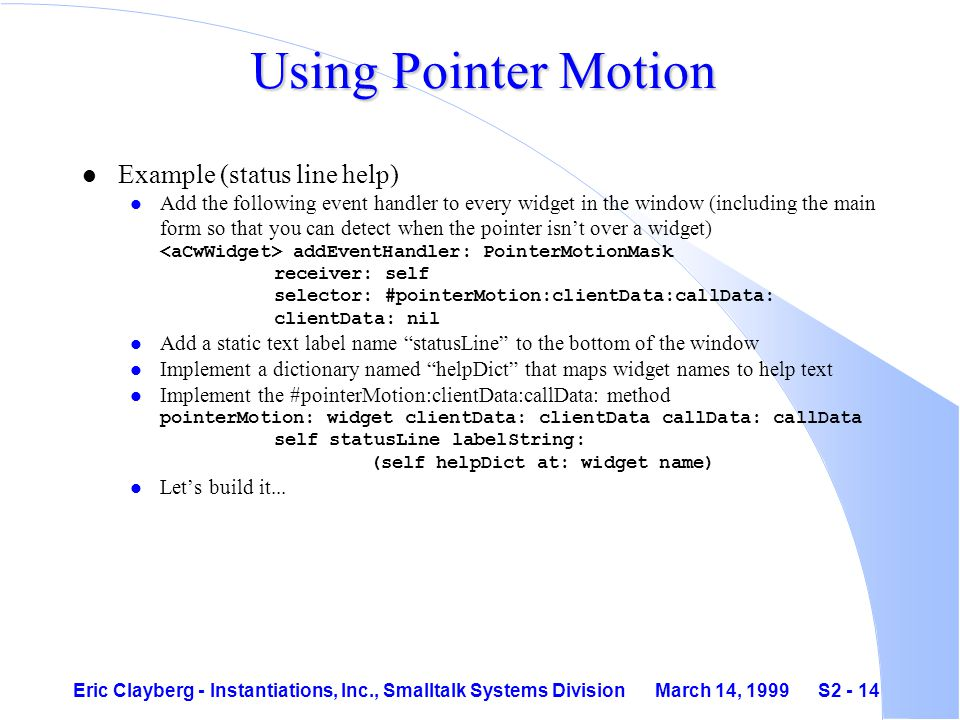 Eric Clayberg - Instantiations, Inc., Smalltalk Systems Division March 14, 1999 S2 - 14 Using Pointer Motion l Example (status line help) Add the following event handler to every widget in the window (including the main form so that you can detect when the pointer isn't over a widget) addEventHandler: PointerMotionMask receiver: self selector: #pointerMotion:clientData:callData: clientData: nil l Add a static text label name statusLine to the bottom of the window l Implement a dictionary named helpDict that maps widget names to help text Implement the #pointerMotion:clientData:callData: method pointerMotion: widget clientData: clientData callData: callData self statusLine labelString: (self helpDict at: widget name) l Let's build it...