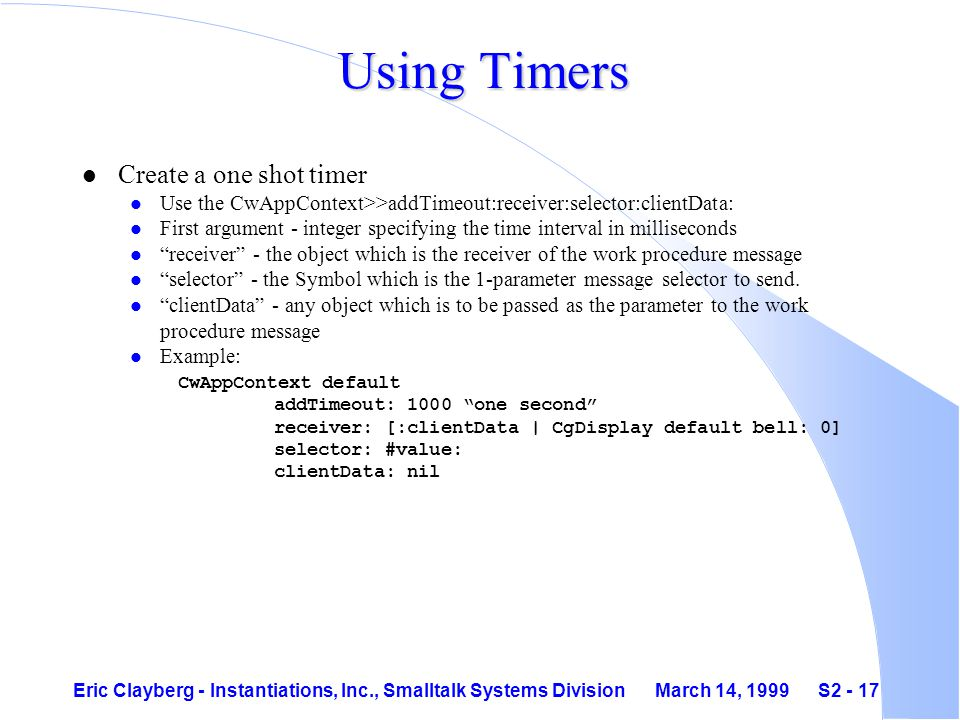 Eric Clayberg - Instantiations, Inc., Smalltalk Systems Division March 14, 1999 S2 - 17 Using Timers l Create a one shot timer l Use the CwAppContext>>addTimeout:receiver:selector:clientData: l First argument - integer specifying the time interval in milliseconds l receiver - the object which is the receiver of the work procedure message l selector - the Symbol which is the 1-parameter message selector to send.