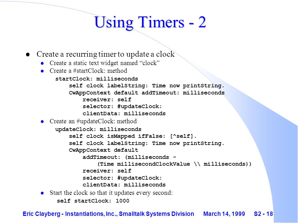 Eric Clayberg - Instantiations, Inc., Smalltalk Systems Division March 14, 1999 S2 - 18 Using Timers - 2 l Create a recurring timer to update a clock l Create a static text widget named clock Create a #startClock: method startClock: milliseconds self clock labelString: Time now printString.