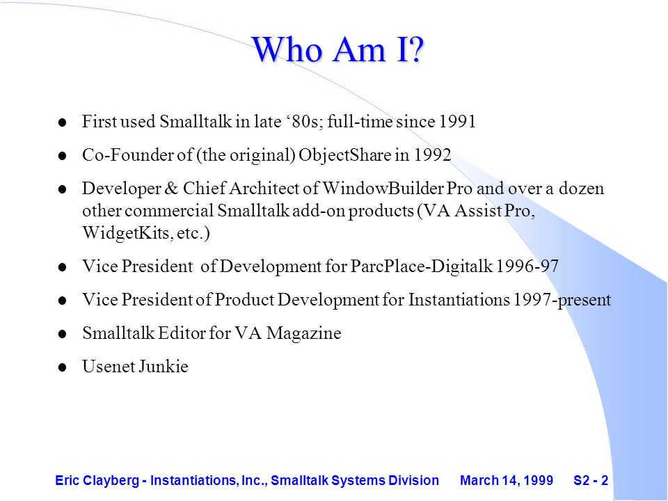 Eric Clayberg - Instantiations, Inc., Smalltalk Systems Division March 14, 1999 S2 - 2 Who Am I.