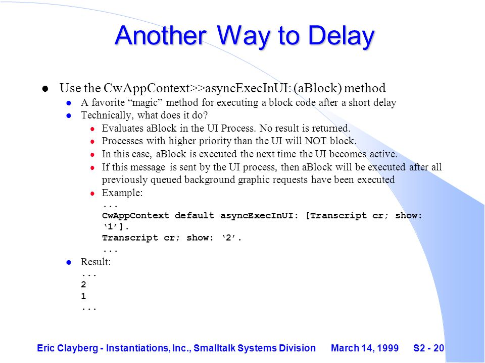 Eric Clayberg - Instantiations, Inc., Smalltalk Systems Division March 14, 1999 S2 - 20 Another Way to Delay l Use the CwAppContext>>asyncExecInUI: (aBlock) method l A favorite magic method for executing a block code after a short delay l Technically, what does it do.