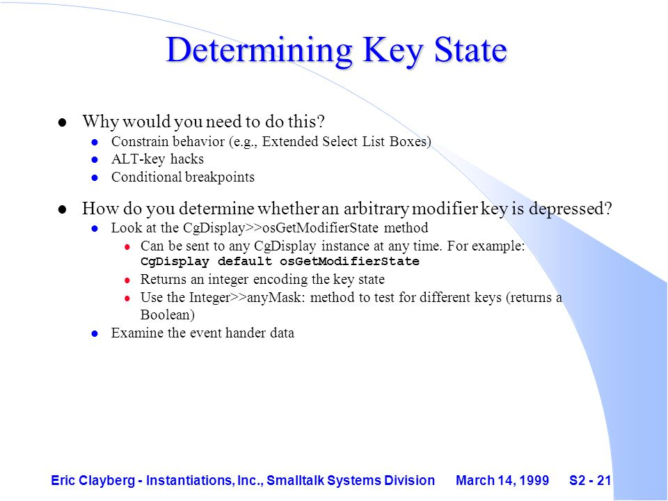 Eric Clayberg - Instantiations, Inc., Smalltalk Systems Division March 14, 1999 S2 - 21 Determining Key State l Why would you need to do this.