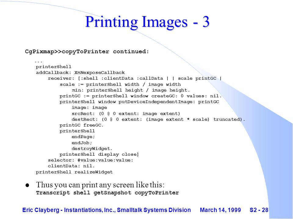 Eric Clayberg - Instantiations, Inc., Smalltalk Systems Division March 14, 1999 S2 - 28 Printing Images - 3 CgPixmap>>copyToPrinter continued:...