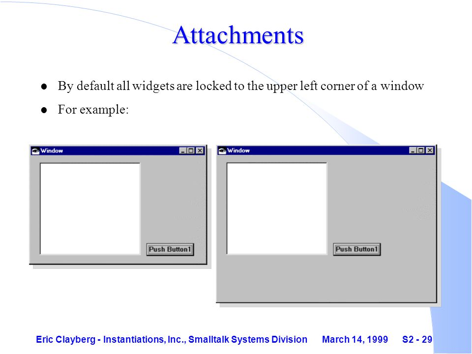 Eric Clayberg - Instantiations, Inc., Smalltalk Systems Division March 14, 1999 S2 - 29 Attachments l By default all widgets are locked to the upper left corner of a window l For example:
