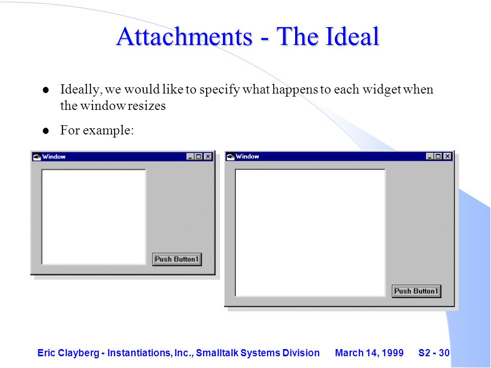 Eric Clayberg - Instantiations, Inc., Smalltalk Systems Division March 14, 1999 S2 - 30 Attachments - The Ideal l Ideally, we would like to specify what happens to each widget when the window resizes l For example: