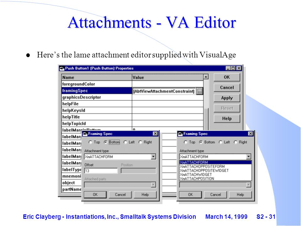 Eric Clayberg - Instantiations, Inc., Smalltalk Systems Division March 14, 1999 S2 - 31 Attachments - VA Editor l Here's the lame attachment editor supplied with VisualAge