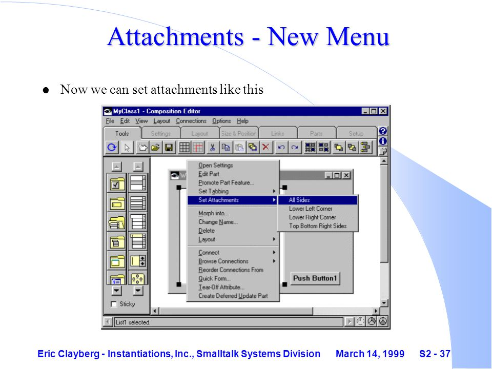 Eric Clayberg - Instantiations, Inc., Smalltalk Systems Division March 14, 1999 S2 - 37 Attachments - New Menu l Now we can set attachments like this