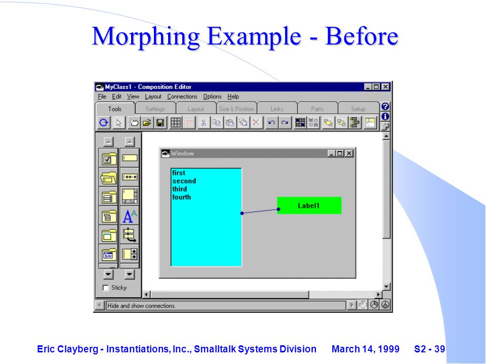 Eric Clayberg - Instantiations, Inc., Smalltalk Systems Division March 14, 1999 S2 - 39 Morphing Example - Before