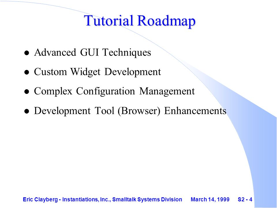 Eric Clayberg - Instantiations, Inc., Smalltalk Systems Division March 14, 1999 S2 - 4 Tutorial Roadmap l Advanced GUI Techniques l Custom Widget Development l Complex Configuration Management l Development Tool (Browser) Enhancements