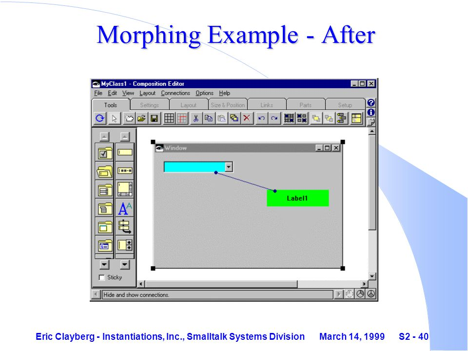 Eric Clayberg - Instantiations, Inc., Smalltalk Systems Division March 14, 1999 S2 - 40 Morphing Example - After