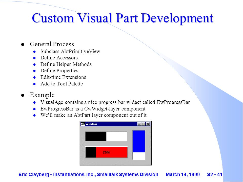 Eric Clayberg - Instantiations, Inc., Smalltalk Systems Division March 14, 1999 S2 - 41 Custom Visual Part Development l General Process l Subclass AbtPrimitiveView l Define Accessors l Define Helper Methods l Define Properties l Edit-time Extensions l Add to Tool Palette l Example l VisualAge contains a nice progress bar widget called EwProgressBar l EwProgressBar is a CwWidget-layer component l We'll make an AbtPart layer component out of it