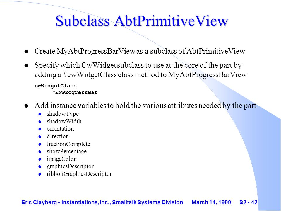 Eric Clayberg - Instantiations, Inc., Smalltalk Systems Division March 14, 1999 S2 - 42 Subclass AbtPrimitiveView l Create MyAbtProgressBarView as a subclass of AbtPrimitiveView Specify which CwWidget subclass to use at the core of the part by adding a #cwWidgetClass class method to MyAbtProgressBarView cwWidgetClass ^EwProgressBar l Add instance variables to hold the various attributes needed by the part l shadowType l shadowWidth l orientation l direction l fractionComplete l showPercentage l imageColor l graphicsDescriptor l ribbonGraphicsDescriptor