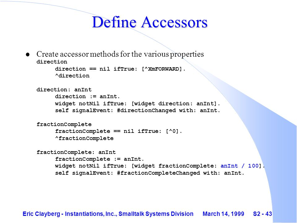 Eric Clayberg - Instantiations, Inc., Smalltalk Systems Division March 14, 1999 S2 - 43 Define Accessors Create accessor methods for the various properties direction direction == nil ifTrue: [^XmFORWARD].