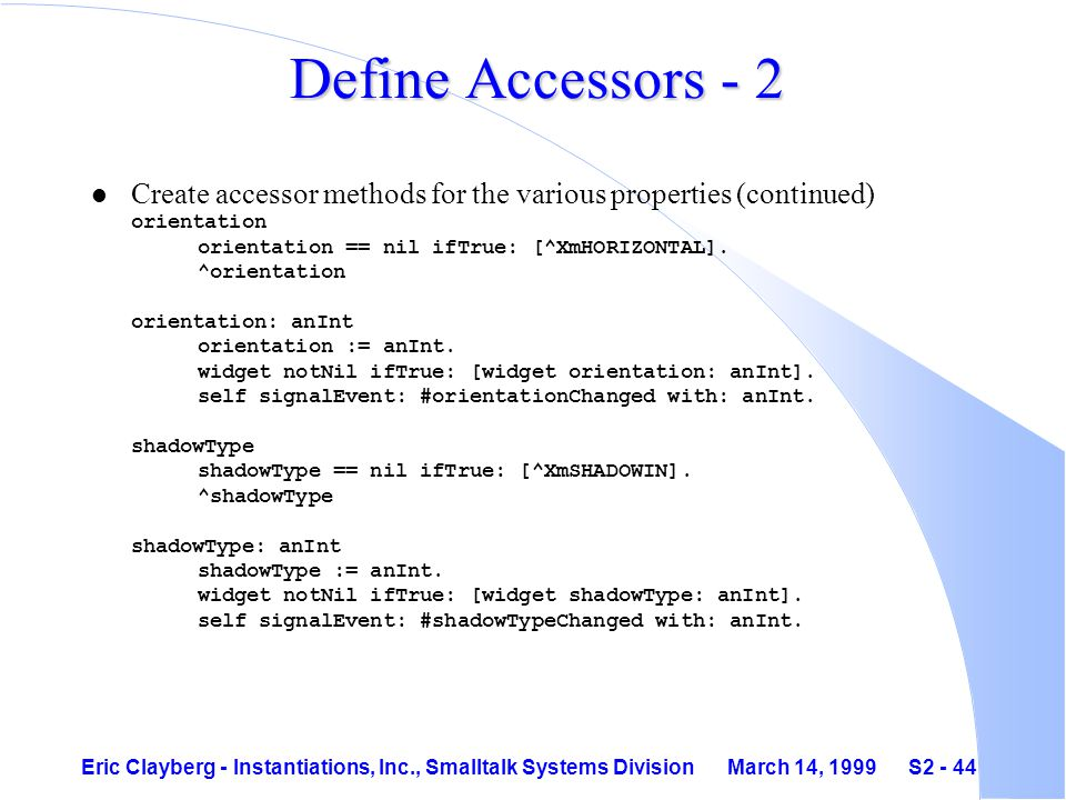 Eric Clayberg - Instantiations, Inc., Smalltalk Systems Division March 14, 1999 S2 - 44 Define Accessors - 2 Create accessor methods for the various properties (continued) orientation orientation == nil ifTrue: [^XmHORIZONTAL].