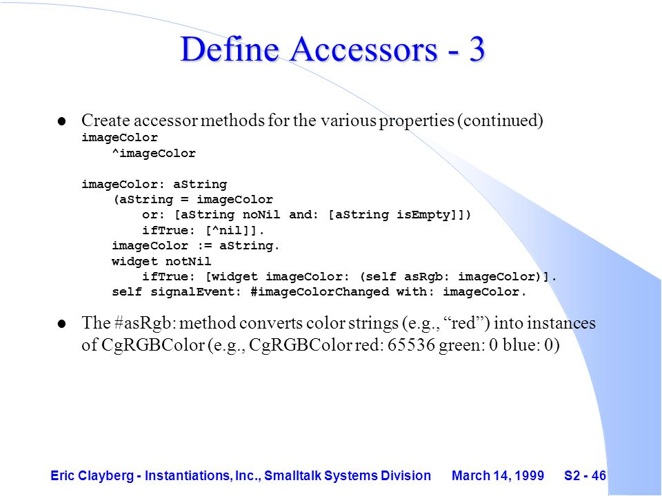 Eric Clayberg - Instantiations, Inc., Smalltalk Systems Division March 14, 1999 S2 - 46 Define Accessors - 3 Create accessor methods for the various properties (continued) imageColor ^imageColor imageColor: aString (aString = imageColor or: [aString noNil and: [aString isEmpty]]) ifTrue: [^nil]].