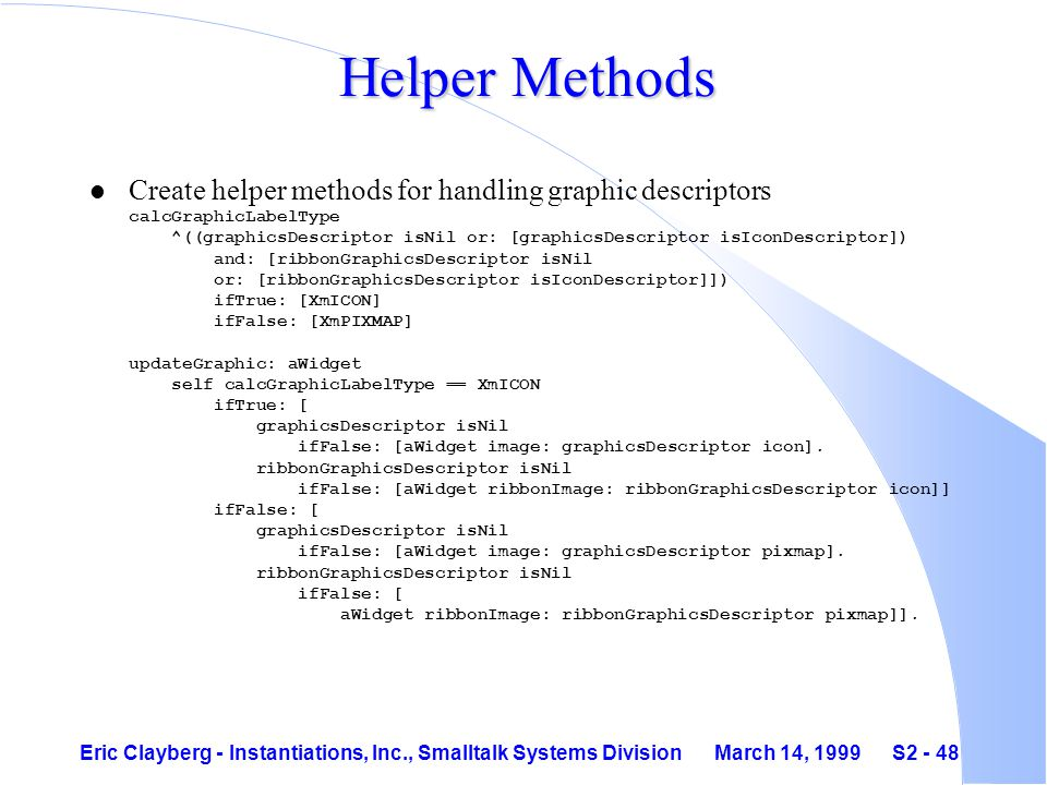 Eric Clayberg - Instantiations, Inc., Smalltalk Systems Division March 14, 1999 S2 - 48 Helper Methods Create helper methods for handling graphic descriptors calcGraphicLabelType ^((graphicsDescriptor isNil or: [graphicsDescriptor isIconDescriptor]) and: [ribbonGraphicsDescriptor isNil or: [ribbonGraphicsDescriptor isIconDescriptor]]) ifTrue: [XmICON] ifFalse: [XmPIXMAP] updateGraphic: aWidget self calcGraphicLabelType == XmICON ifTrue: [ graphicsDescriptor isNil ifFalse: [aWidget image: graphicsDescriptor icon].