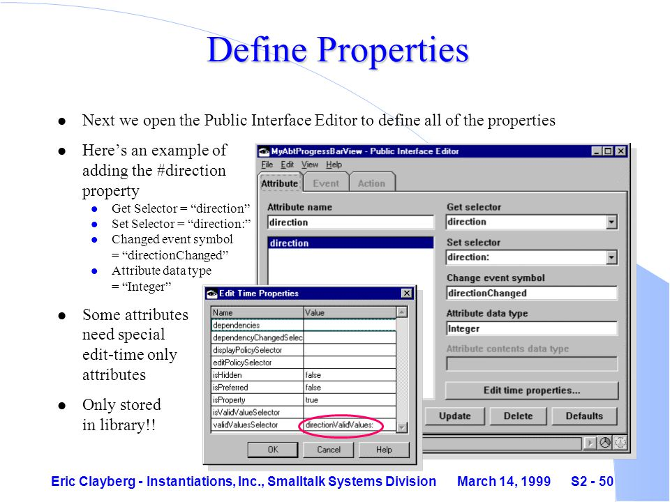 Eric Clayberg - Instantiations, Inc., Smalltalk Systems Division March 14, 1999 S2 - 50 Define Properties l Next we open the Public Interface Editor to define all of the properties l Here's an example of adding the #direction property l Get Selector = direction l Set Selector = direction: l Changed event symbol = directionChanged l Attribute data type = Integer l Some attributes need special edit-time only attributes l Only stored in library!!
