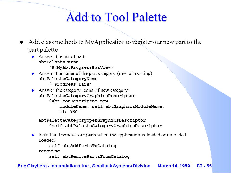 Eric Clayberg - Instantiations, Inc., Smalltalk Systems Division March 14, 1999 S2 - 55 Add to Tool Palette l Add class methods to MyApplication to register our new part to the part palette Answer the list of parts abtPaletteParts ^#(MyAbtProgressBarView) Answer the name of the part category (new or existing) abtPaletteCategoryName ^ Progress Bars Answer the category icons (if new category) abtPaletteCategoryGraphicsDescriptor ^AbtIconDescriptor new moduleName: self abtGraphicsModuleName; id: 360 abtPaletteCategoryOpenGraphicsDescriptor ^self abtPaletteCategoryGraphicsDescriptor Install and remove our parts when the application is loaded or unloaded loaded self abtAddPartsToCatalog removing self abtRemovePartsFromCatalog