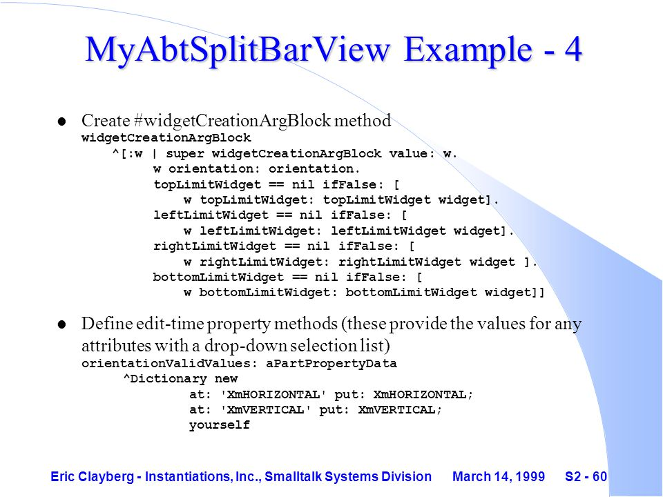 Eric Clayberg - Instantiations, Inc., Smalltalk Systems Division March 14, 1999 S2 - 60 MyAbtSplitBarView Example - 4 Create #widgetCreationArgBlock method widgetCreationArgBlock ^[:w | super widgetCreationArgBlock value: w.