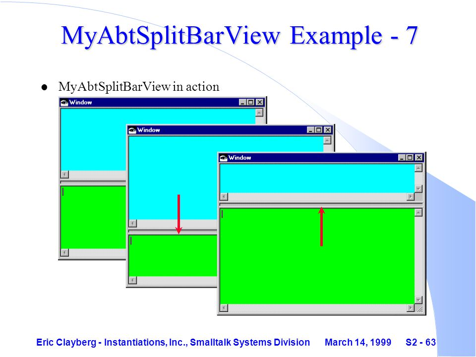 Eric Clayberg - Instantiations, Inc., Smalltalk Systems Division March 14, 1999 S2 - 63 MyAbtSplitBarView Example - 7 l MyAbtSplitBarView in action