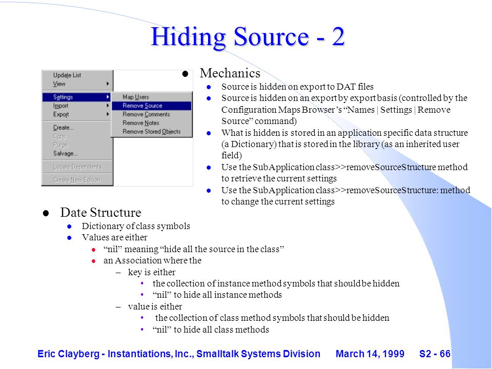 Eric Clayberg - Instantiations, Inc., Smalltalk Systems Division March 14, 1999 S2 - 66 Hiding Source - 2 l Date Structure l Dictionary of class symbols l Values are either l nil meaning hide all the source in the class l an Association where the –key is either the collection of instance method symbols that should be hidden nil to hide all instance methods –value is either the collection of class method symbols that should be hidden nil to hide all class methods l Mechanics l Source is hidden on export to DAT files l Source is hidden on an export by export basis (controlled by the Configuration Maps Browser's Names | Settings | Remove Source command) l What is hidden is stored in an application specific data structure (a Dictionary) that is stored in the library (as an inherited user field) l Use the SubApplication class>>removeSourceStructure method to retrieve the current settings l Use the SubApplication class>>removeSourceStructure: method to change the current settings