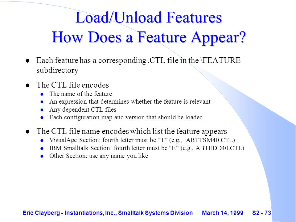 Eric Clayberg - Instantiations, Inc., Smalltalk Systems Division March 14, 1999 S2 - 73 Load/Unload Features How Does a Feature Appear.