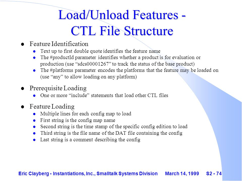 Eric Clayberg - Instantiations, Inc., Smalltalk Systems Division March 14, 1999 S2 - 74 Load/Unload Features - CTL File Structure l Feature Identification l Text up to first double quote identifies the feature name l The #productId parameter identifies whether a product is for evaluation or production (use sdcs00001267 to track the status of the base product) l The #platforms parameter encodes the platforms that the feature may be loaded on (use any to allow loading on any platform) l Prerequisite Loading l One or more include statements that load other CTL files l Feature Loading l Multiple lines for each config map to load l First string is the config map name l Second string is the time stamp of the specific config edition to load l Third string is the file name of the DAT file containing the config l Last string is a comment describing the config