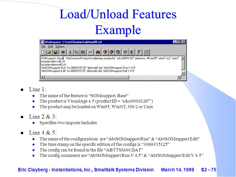Eric Clayberg - Instantiations, Inc., Smalltalk Systems Division March 14, 1999 S2 - 75 Load/Unload Features Example l Line 1: l The name of the feature is SOMsupport, Base l The product is VisualAge 4.5 (product ID = 'sdcs00001267') l The product may be loaded on Win95, WinNT, OS/2 or Unix l Line 2 & 3: l Specifies two imports/includes l Line 4 & 5: l The name of the configurations are AbtSOMsupport Run & AbtSOMsupport Edit l The time stamp on the specific edition of the configs is 3069315125 l The config can be found in the file ABTTSM40.DAT l The config comments are AbtSOMsupport Run V 4.5 & AbtSOMsupport Edit V 4.5