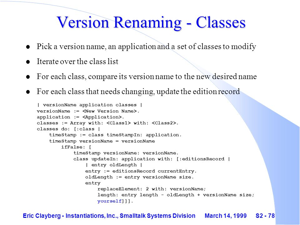Eric Clayberg - Instantiations, Inc., Smalltalk Systems Division March 14, 1999 S2 - 78 Version Renaming - Classes l Pick a version name, an application and a set of classes to modify l Iterate over the class list l For each class, compare its version name to the new desired name For each class that needs changing, update the edition record | versionName application classes | versionName :=.