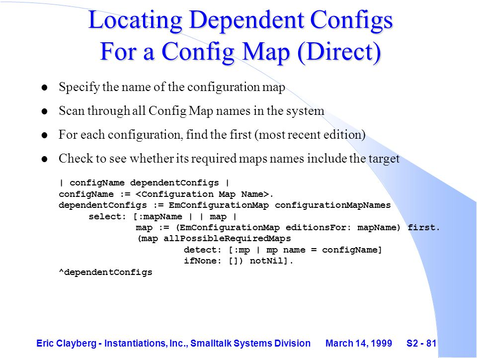 Eric Clayberg - Instantiations, Inc., Smalltalk Systems Division March 14, 1999 S2 - 81 Locating Dependent Configs For a Config Map (Direct) l Specify the name of the configuration map l Scan through all Config Map names in the system l For each configuration, find the first (most recent edition) Check to see whether its required maps names include the target | configName dependentConfigs | configName :=.