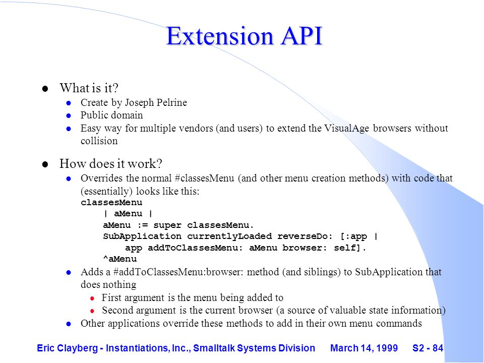 Eric Clayberg - Instantiations, Inc., Smalltalk Systems Division March 14, 1999 S2 - 84 Extension API l What is it.