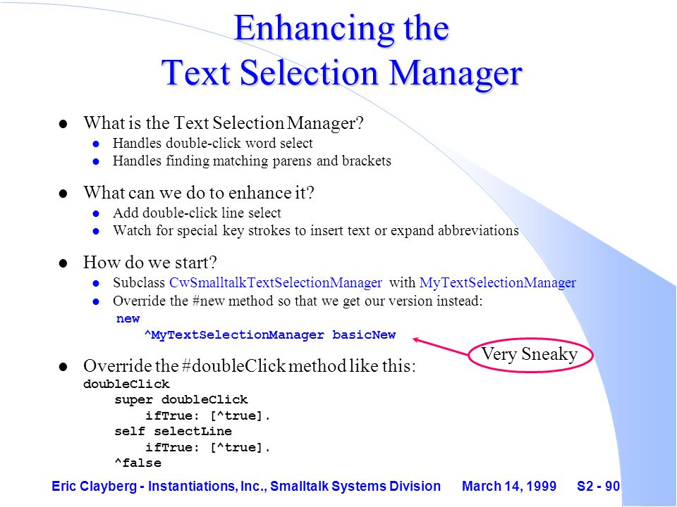 Eric Clayberg - Instantiations, Inc., Smalltalk Systems Division March 14, 1999 S2 - 90 Enhancing the Text Selection Manager l What is the Text Selection Manager.