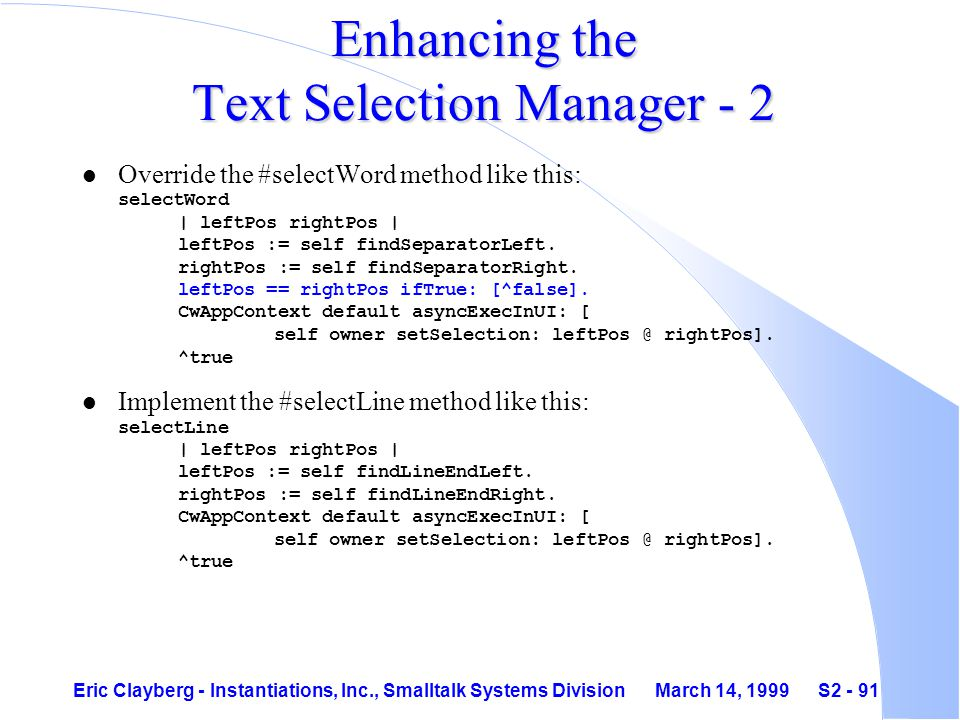 Eric Clayberg - Instantiations, Inc., Smalltalk Systems Division March 14, 1999 S2 - 91 Enhancing the Text Selection Manager - 2 Override the #selectWord method like this: selectWord | leftPos rightPos | leftPos := self findSeparatorLeft.