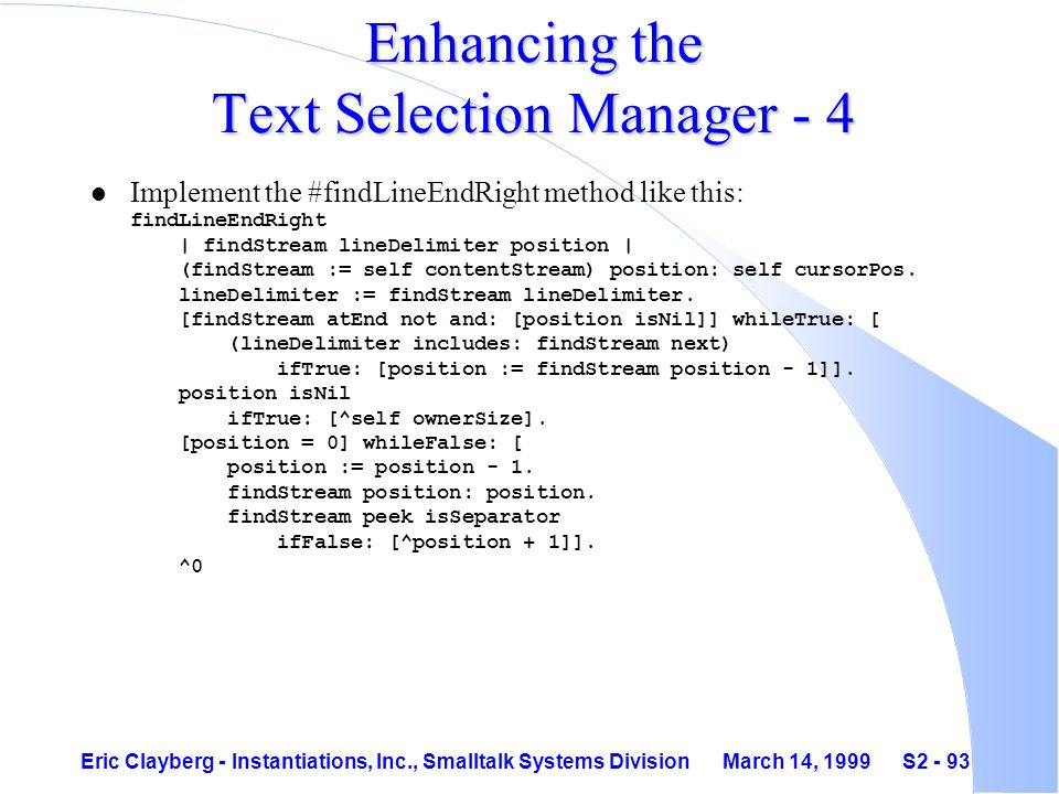 Eric Clayberg - Instantiations, Inc., Smalltalk Systems Division March 14, 1999 S2 - 93 Enhancing the Text Selection Manager - 4 Implement the #findLineEndRight method like this: findLineEndRight | findStream lineDelimiter position | (findStream := self contentStream) position: self cursorPos.
