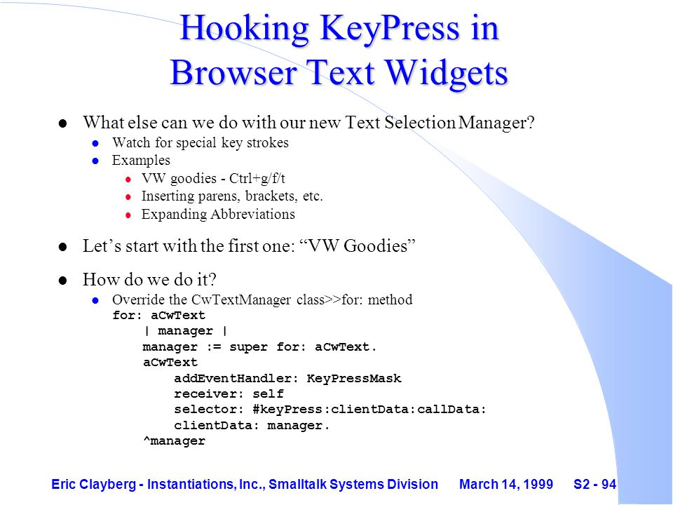 Eric Clayberg - Instantiations, Inc., Smalltalk Systems Division March 14, 1999 S2 - 94 Hooking KeyPress in Browser Text Widgets l What else can we do with our new Text Selection Manager.