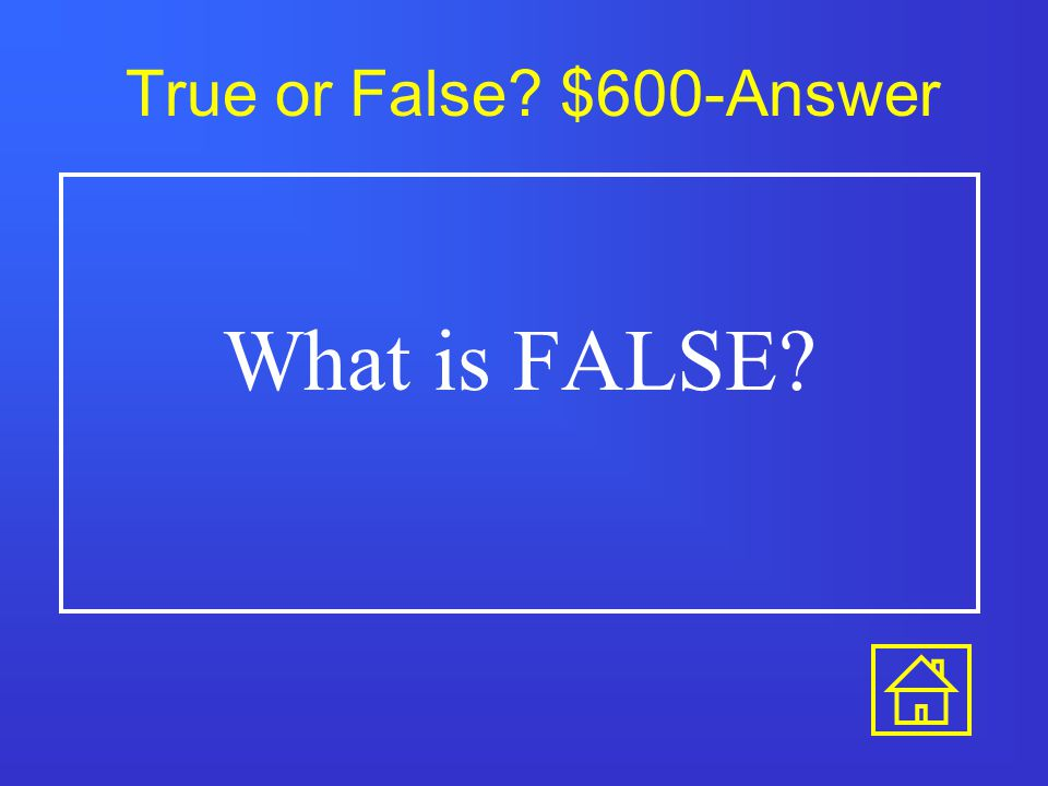 True or False? $400-Answer What is TRUE?