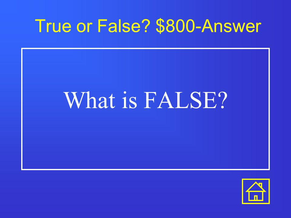 True or False? $600-Answer What is FALSE?