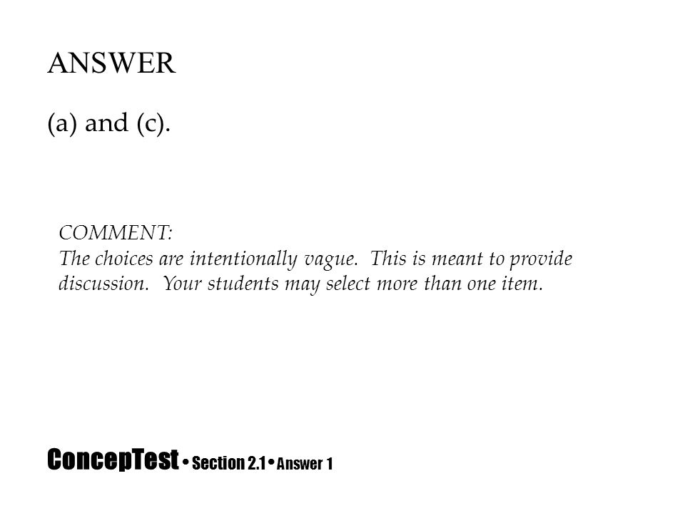 ConcepTest Section 2.1 Answer 1 ANSWER (a) and (c). COMMENT: The choices are intentionally vague. This is meant to provide discussion. Your students m