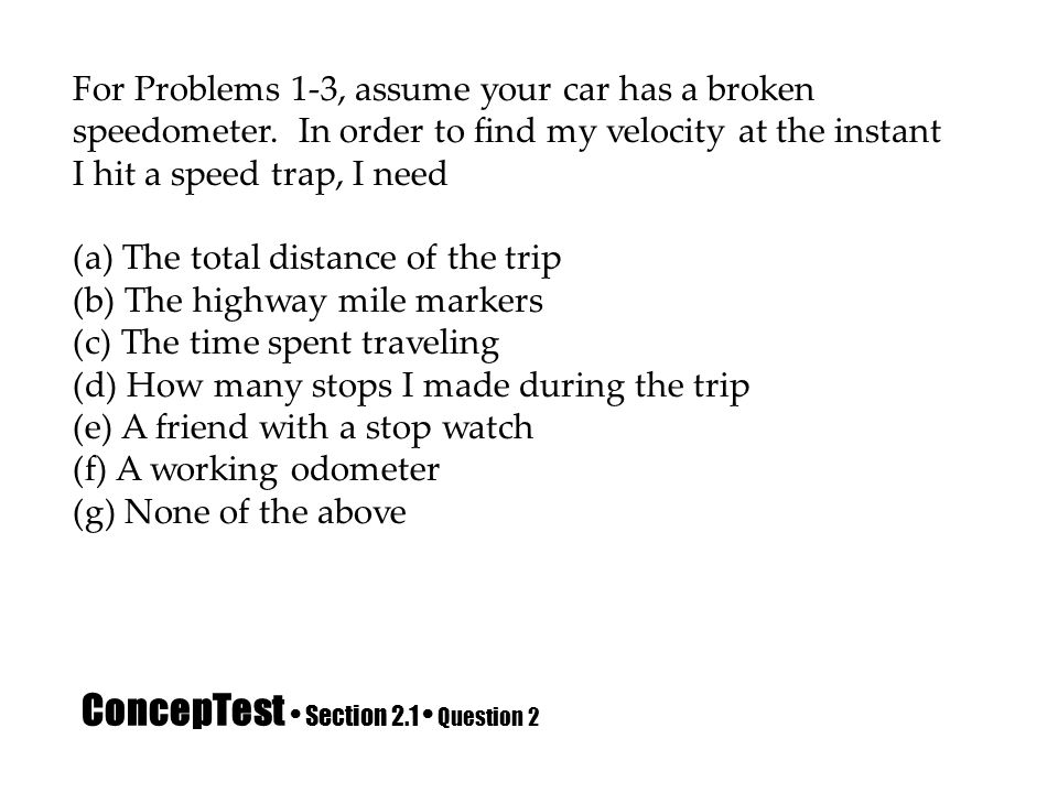 ConcepTest Section 2.1 Question 2 For Problems 1-3, assume your car has a broken speedometer. In order to find my velocity at the instant I hit a spee